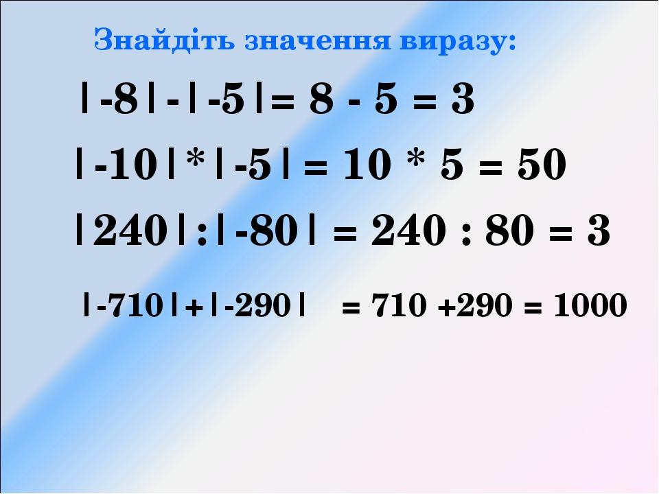 Знайдіть значення виразу: |-8|-|-5| |-10|*|-5| |240|:|-80| |-710|+|-290| = 8...
