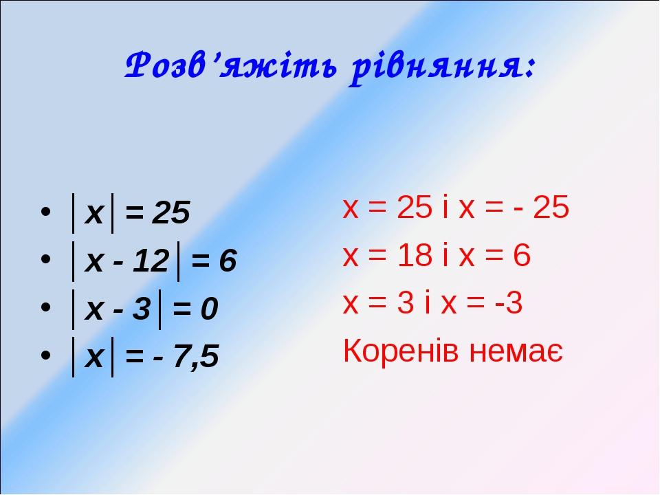 Розв'яжіть рівняння: │х│= 25 │х - 12│= 6 │х - 3│= 0 │х│= - 7,5 х = 25 і х = -...
