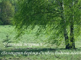 Устный журнал «Белокурая берёзка-Символ Родины моей»