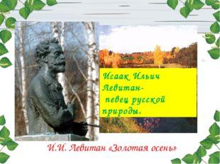 И.И. Левитан «Золотая осень» Исаак Ильич Левитан- певец русской природы.