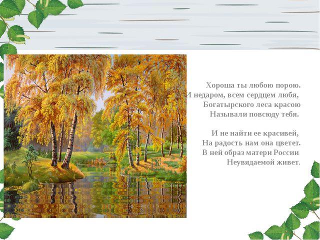 Хороша ты любою порою. И недаром, всем сердцем любя, Богатырского леса красо...