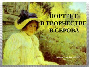 ПОРТРЕТ В ТВОРЧЕСТВЕ В.СЕРОВА Исполнитель: Босова Т.В.
