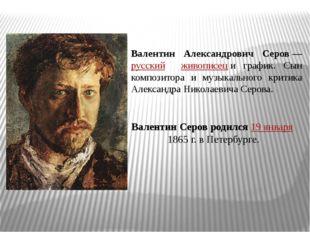 Валентин Александрович Серов—русский живописеци график. Сын композитора и м