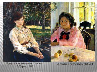 Девушка,освещеннаясолнцем.В.Серов. 1888г. «Девочка с персиками» (1887г.)
