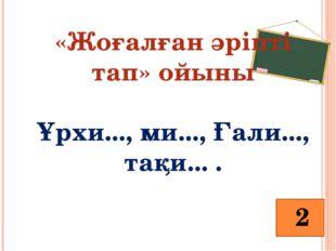 «Жоғалған әріпті тап» ойыны Ұрхи..., ми..., Ғали..., тақи... . 2