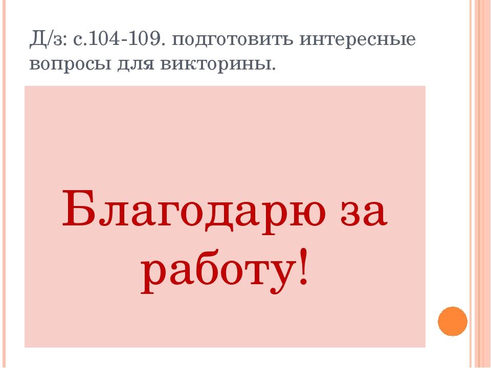 Д/з: с.104-109. подготовить интересные вопросы для викторины. Благодарю за ра...