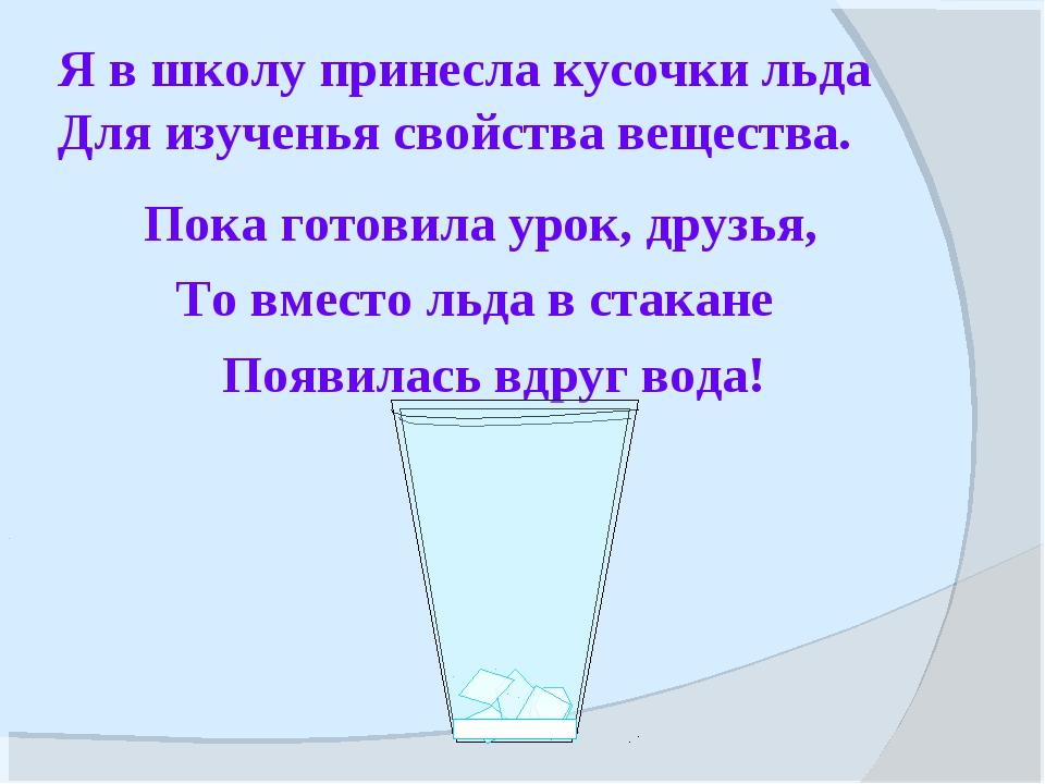 Я в школу принесла кусочки льда Для изученья свойства вещества. Пока готовила...
