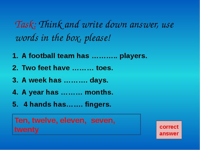 A football team has eleven players. Two feet have ten toes. A week has seven...