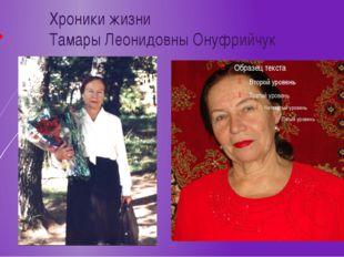 Хроники жизни Тамары Леонидовны Онуфрийчук