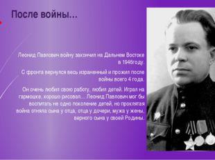 После войны… Леонид Павлович войну закончил на Дальнем Востоке в 1946году. С