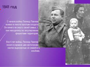1941 год С начала войны Леонид Павлович воевал в пехоте простым солдатом. Он