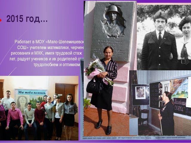 2015 год… Работает в МОУ «Мало-Шелемишевская СОШ» учителем математики, черчен...