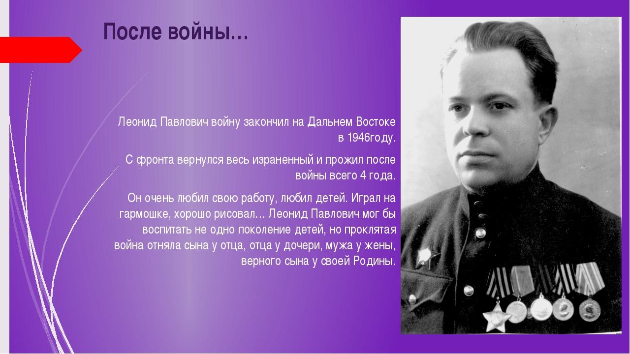 После войны… Леонид Павлович войну закончил на Дальнем Востоке в 1946году. С...