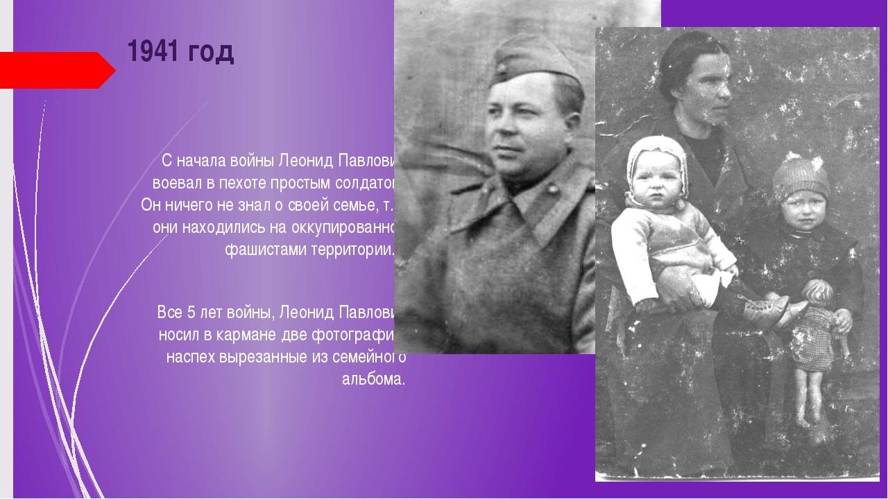 1941 год С начала войны Леонид Павлович воевал в пехоте простым солдатом. Он...