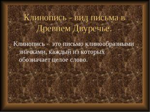 Клинопись - вид письма в Древнем Двуречье. Клинопись - это письмо клинообразн