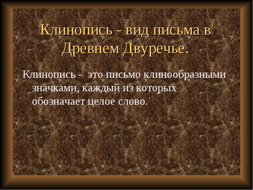 Клинопись - вид письма в Древнем Двуречье. Клинопись - это письмо клинообразн...