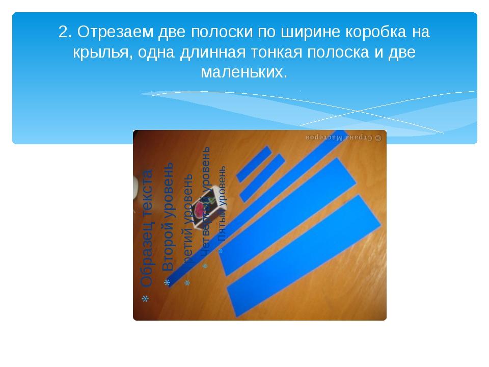 2. Отрезаем две полоски по ширине коробка на крылья, одна длинная тонкая поло...
