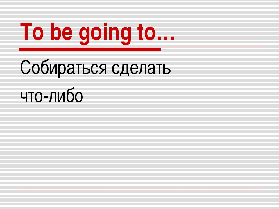 To be going to… Собираться сделать что-либо