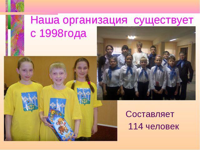 Наша организация существует с 1998года Составляет 114 человек