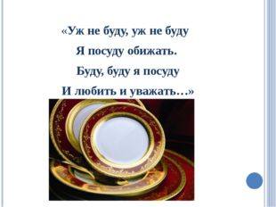 «Уж не буду, уж не буду Я посуду обижать. Буду, буду я посуду И любить и ува