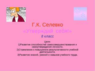 Г.К. Селевко «Утверждай себя!» 8 класс Цели: 1)Развитие способностей самосове