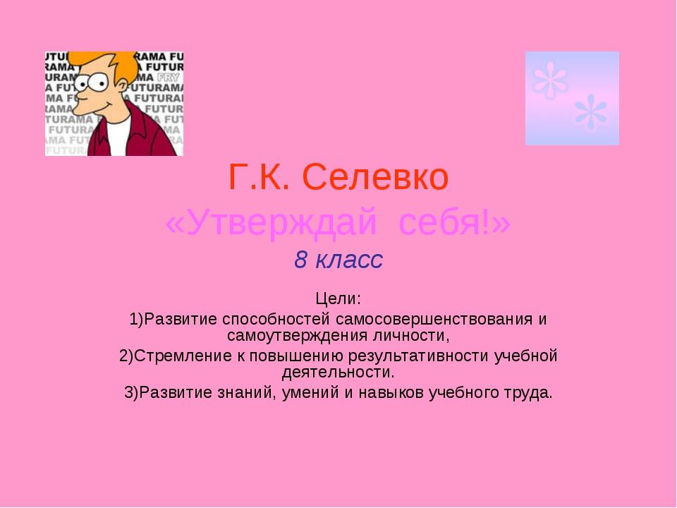 Г.К. Селевко «Утверждай себя!» 8 класс Цели: 1)Развитие способностей самосове...