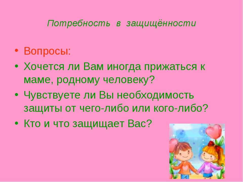Потребность в защищённости Вопросы: Хочется ли Вам иногда прижаться к маме, р...