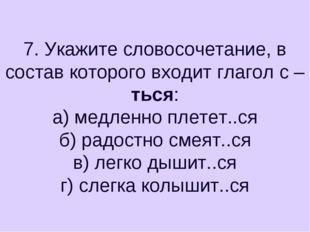 7. Укажите словосочетание, в состав которого входит глагол с –ться: а) медлен