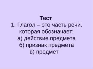 Тест 1. Глагол – это часть речи, которая обозначает: а) действие предмета б)