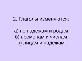 2. Глаголы изменяются: а) по падежам и родам б) временам и числам в) лицам и