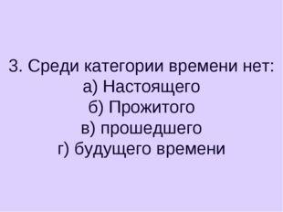 3. Среди категории времени нет: а) Настоящего б) Прожитого в) прошедшего г) б