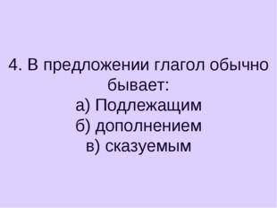 4. В предложении глагол обычно бывает: а) Подлежащим б) дополнением в) сказуе
