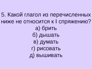5. Какой глагол из перечисленных ниже не относится к I спряжению? а) брить б)
