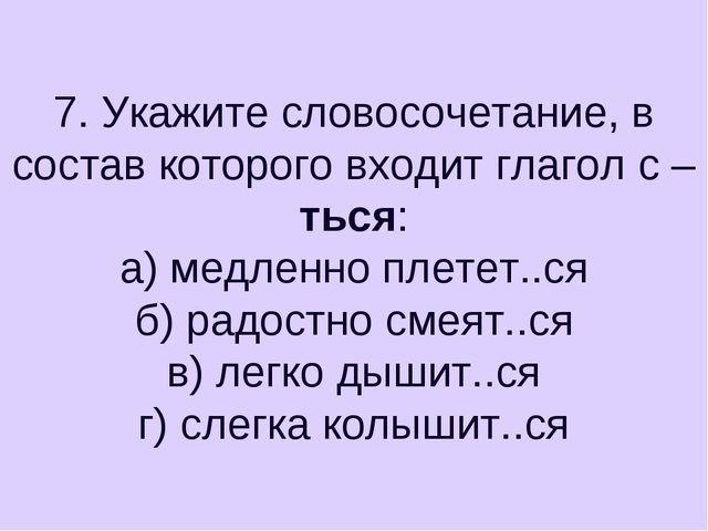 7. Укажите словосочетание, в состав которого входит глагол с –ться: а) медлен...