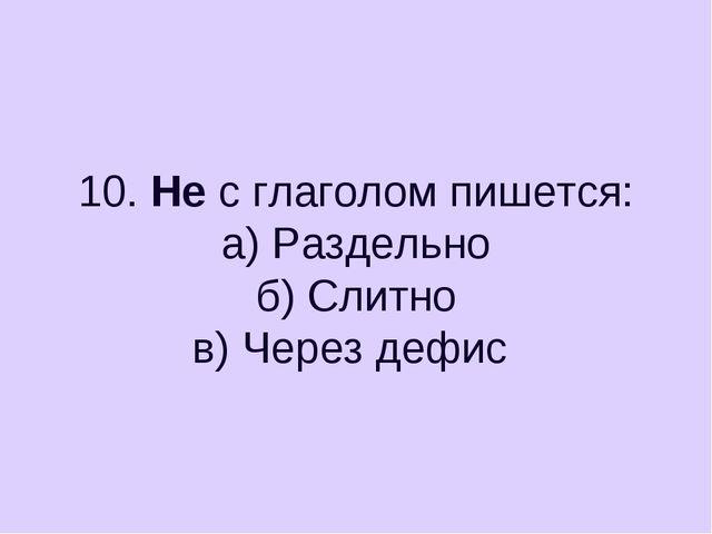 10. Не с глаголом пишется: а) Раздельно б) Слитно в) Через дефис