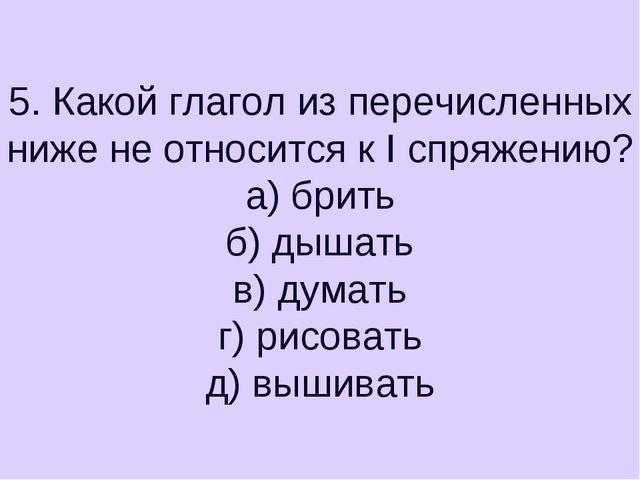 5. Какой глагол из перечисленных ниже не относится к I спряжению? а) брить б)...