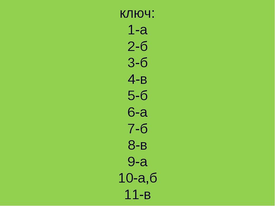 ключ: 1-а 2-б 3-б 4-в 5-б 6-а 7-б 8-в 9-а 10-а,б 11-в