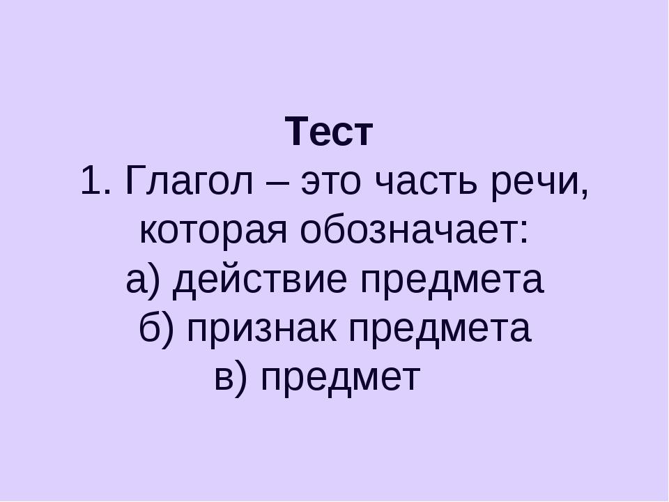 Тест 1. Глагол – это часть речи, которая обозначает: а) действие предмета б)...