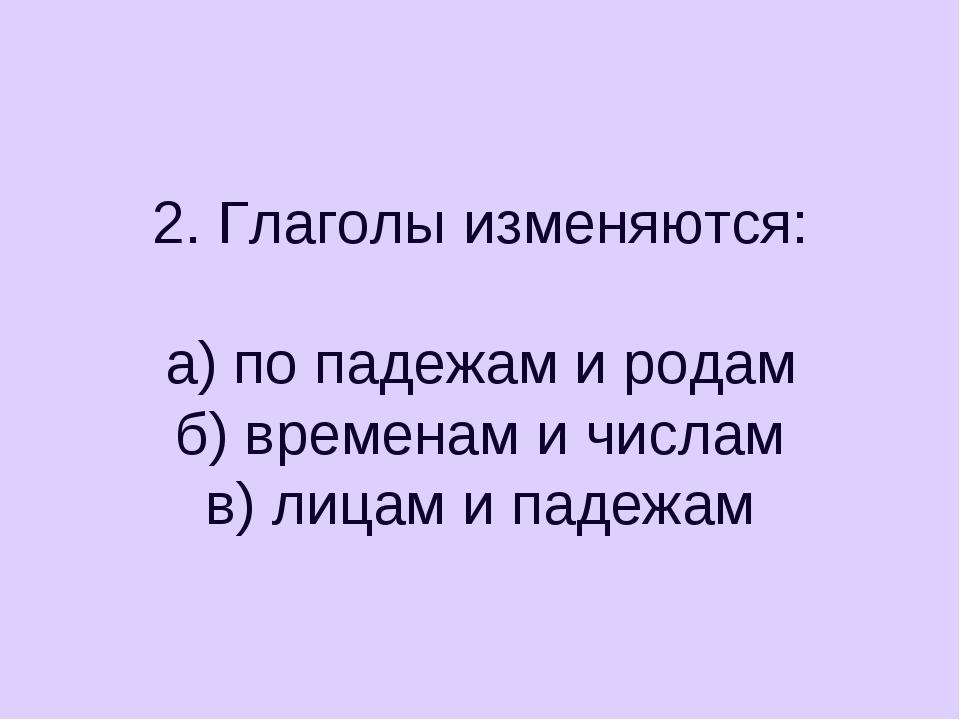 2. Глаголы изменяются: а) по падежам и родам б) временам и числам в) лицам и...