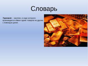 Словарь Торговля – занятие, в ходе которого производится обмен одних товаров
