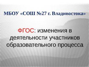 ФГОС: изменения в деятельности участников образовательного процесса МБОУ «СОШ