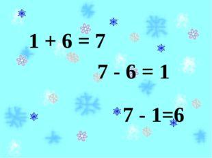 7 - 6 = 1 1 + 6 = 7 7 - 1=6
