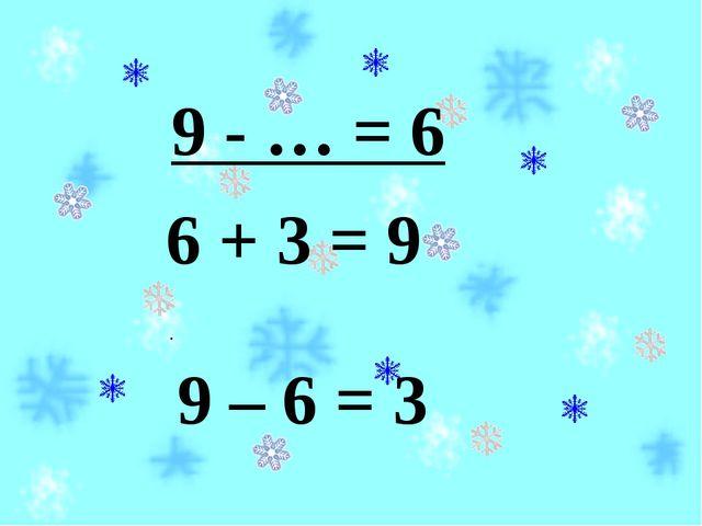 9 - … = 6 6 + 3 = 9 . 9 – 6 = 3
