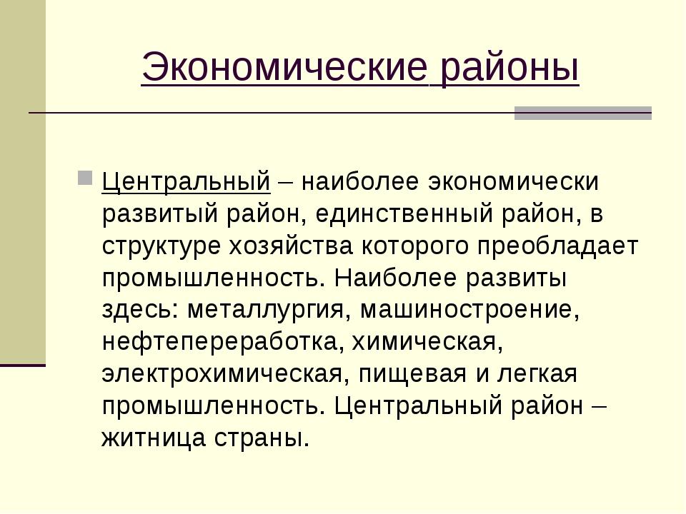 Экономические районы Центральный – наиболее экономически развитый район, един...