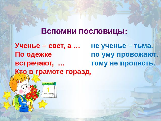 Вспомни пословицы: Ученье – свет, а … По одежке встречают, … Кто в грамоте го...