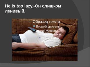 He is too lazy.-Он слишком ленивый.