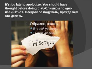 It's too late to apologize. You should have thought before doing that.-Слишко