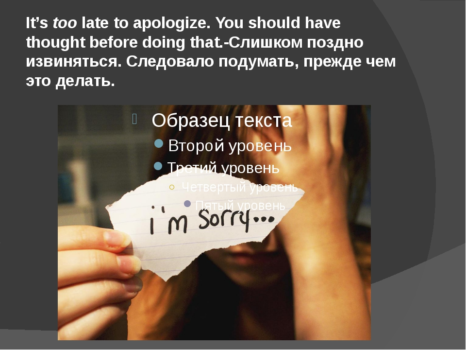 It's too late to apologize. You should have thought before doing that.-Слишко...