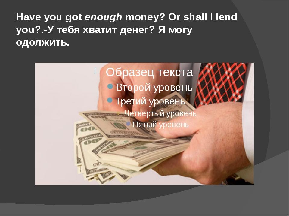 Have you got enough money? Or shall I lend you?.-У тебя хватит денег? Я могу...