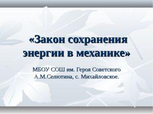 «Закон сохранения энергии в механике» МБОУ СОШ им. Героя Советского А.М.Селю